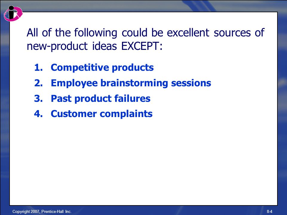 Copyright 2007, Prentice-Hall Inc.8-4 All of the following could be excellent sources of new-product ideas EXCEPT: 1.Competitive products 2.Employee brainstorming sessions 3.Past product failures 4.Customer complaints
