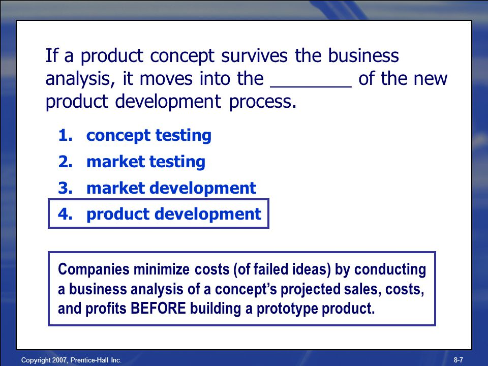 Copyright 2007, Prentice-Hall Inc.8-7 If a product concept survives the business analysis, it moves into the ________ of the new product development process.
