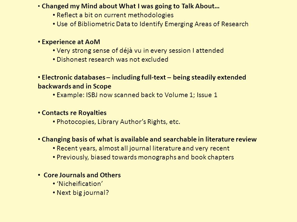 Reflect a bit on current methodologies Use of Bibliometric Data to Identify Emerging Areas of Research Experience at AoM Very strong sense of déjà vu in every session I attended Dishonest research was not excluded Electronic databases – including full-text – being steadily extended backwards and in Scope Example: ISBJ now scanned back to Volume 1; Issue 1 Changing basis of what is available and searchable in literature review Recent years, almost all journal literature and very recent Previously, biased towards monographs and book chapters Core Journals and Others 'Nicheification' Next big journal?
