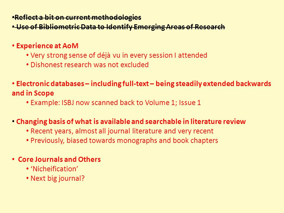 Reflect a bit on current methodologies Use of Bibliometric Data to Identify Emerging Areas of Research Experience at AoM Very strong sense of déjà vu in every session I attended Dishonest research was not excluded Electronic databases – including full-text – being steadily extended backwards and in Scope Example: ISBJ now scanned back to Volume 1; Issue 1 Changing basis of what is available and searchable in literature review Recent years, almost all journal literature and very recent Previously, biased towards monographs and book chapters Core Journals and Others 'Nicheification' Next big journal