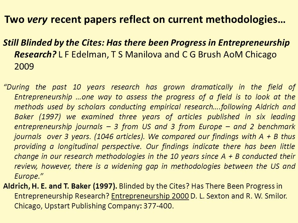 Two very recent papers reflect on current methodologies… Research Methods in the Leading Small Business - Entrepreneurship Journals: A critical Review with Recommendations for Future Research M R Mullen, D G Budeva and P M Doney JSBM 47 (3) 287-307 2009 Small business and entrepreneurship scholars have made significant progress toward advancing the field and gaining recognition as an important domain of scientific enquiry.