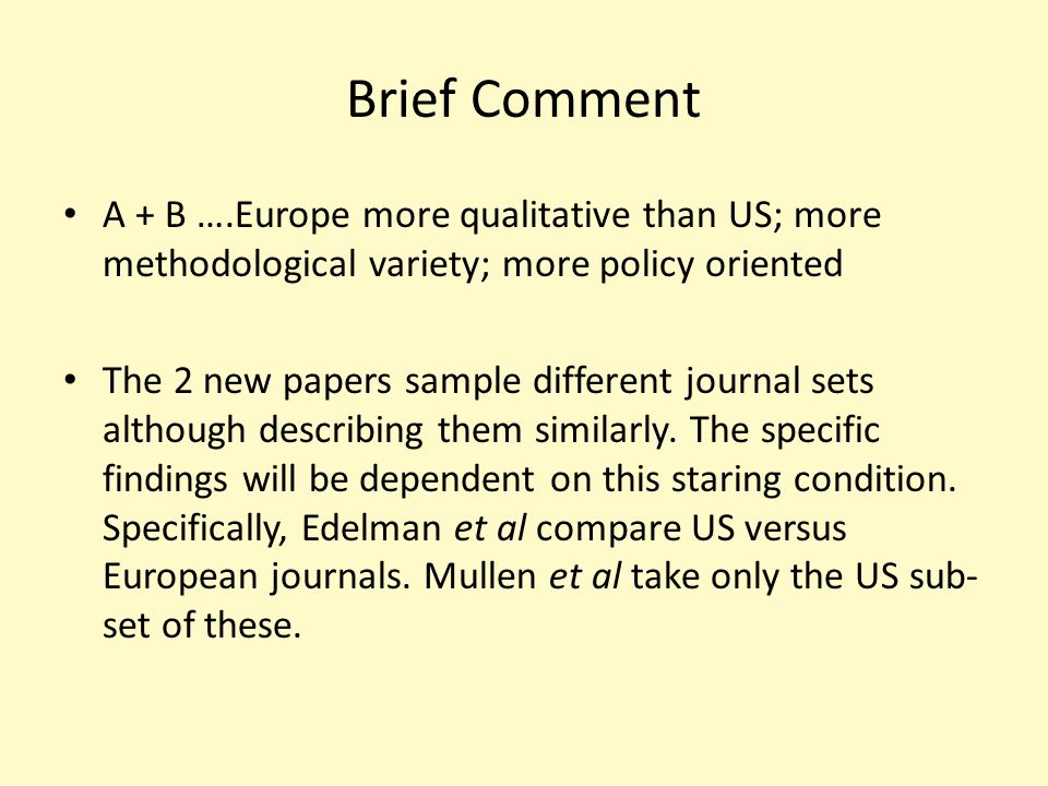 Brief Comment A + B ….Europe more qualitative than US; more methodological variety; more policy oriented The 2 new papers sample different journal sets although describing them similarly.