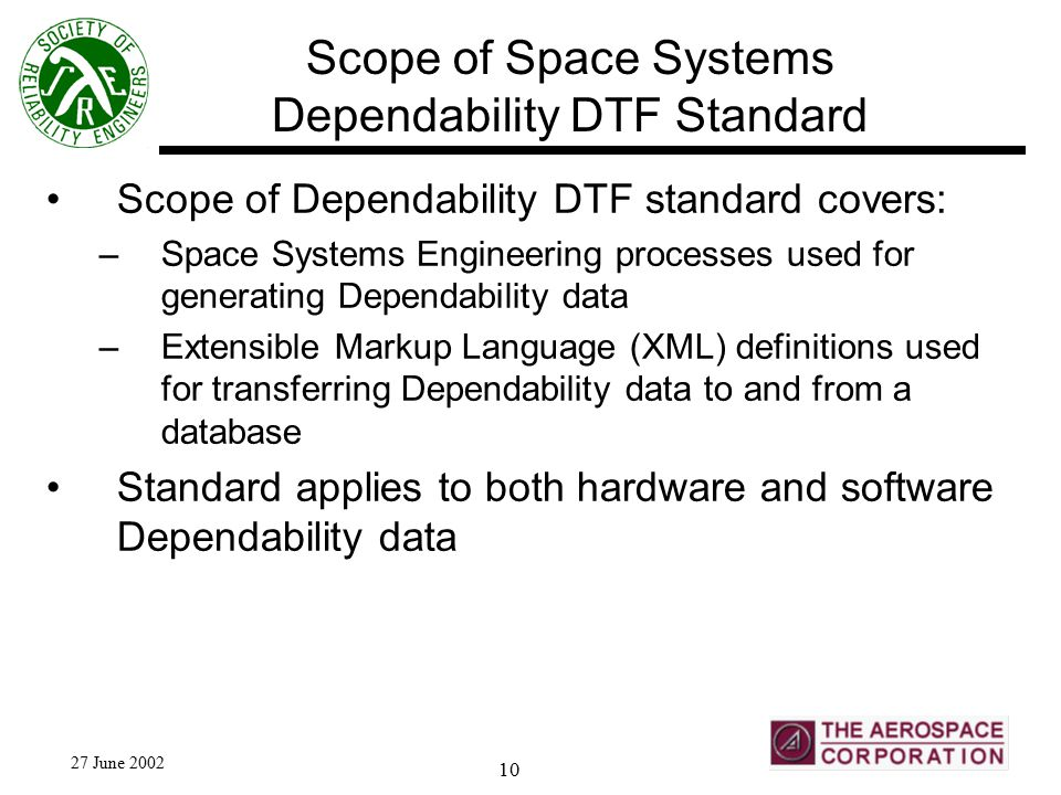 27 June 2002 10 Scope of Space Systems Dependability DTF Standard Scope of Dependability DTF standard covers: –Space Systems Engineering processes used for generating Dependability data –Extensible Markup Language (XML) definitions used for transferring Dependability data to and from a database Standard applies to both hardware and software Dependability data