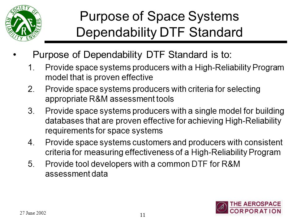 27 June 2002 11 Purpose of Space Systems Dependability DTF Standard Purpose of Dependability DTF Standard is to: 1.Provide space systems producers with a High-Reliability Program model that is proven effective 2.Provide space systems producers with criteria for selecting appropriate R&M assessment tools 3.Provide space systems producers with a single model for building databases that are proven effective for achieving High-Reliability requirements for space systems 4.Provide space systems customers and producers with consistent criteria for measuring effectiveness of a High-Reliability Program 5.Provide tool developers with a common DTF for R&M assessment data