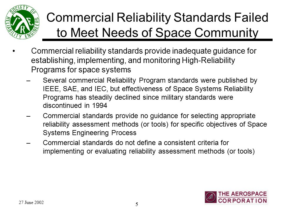 27 June 2002 5 Commercial Reliability Standards Failed to Meet Needs of Space Community Commercial reliability standards provide inadequate guidance for establishing, implementing, and monitoring High-Reliability Programs for space systems –Several commercial Reliability Program standards were published by IEEE, SAE, and IEC, but effectiveness of Space Systems Reliability Programs has steadily declined since military standards were discontinued in 1994 –Commercial standards provide no guidance for selecting appropriate reliability assessment methods (or tools) for specific objectives of Space Systems Engineering Process –Commercial standards do not define a consistent criteria for implementing or evaluating reliability assessment methods (or tools)