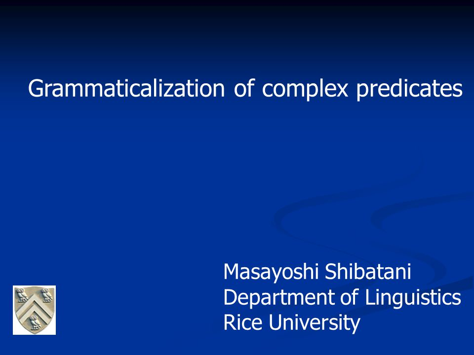 Grammaticalization of complex predicates Masayoshi Shibatani Department of Linguistics Rice University