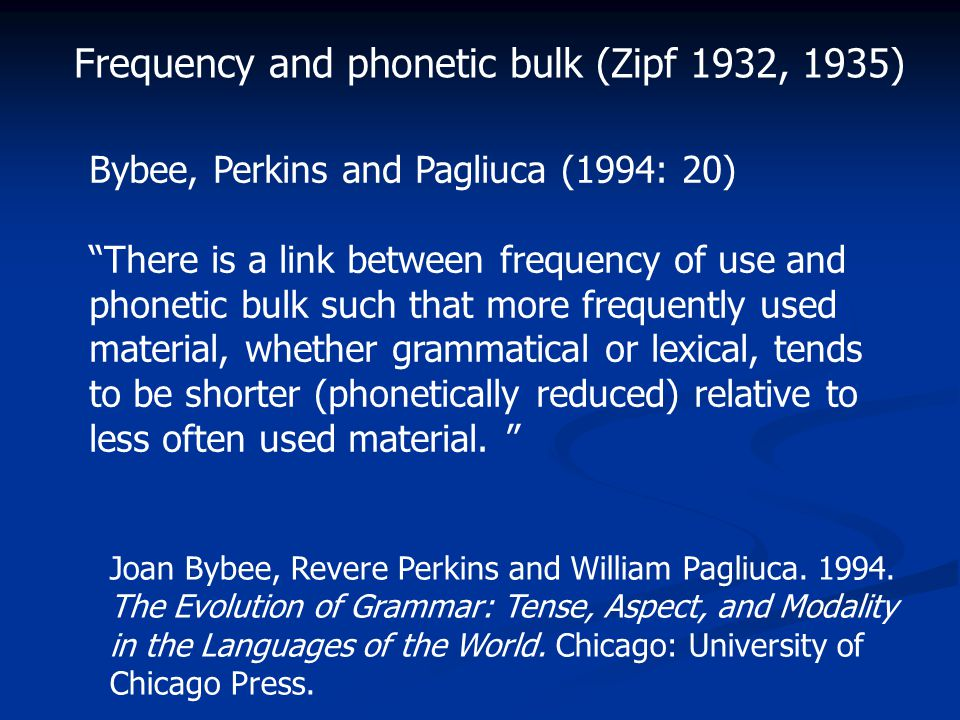 Bybee, Perkins and Pagliuca (1994: 20) There is a link between frequency of use and phonetic bulk such that more frequently used material, whether grammatical or lexical, tends to be shorter (phonetically reduced) relative to less often used material.