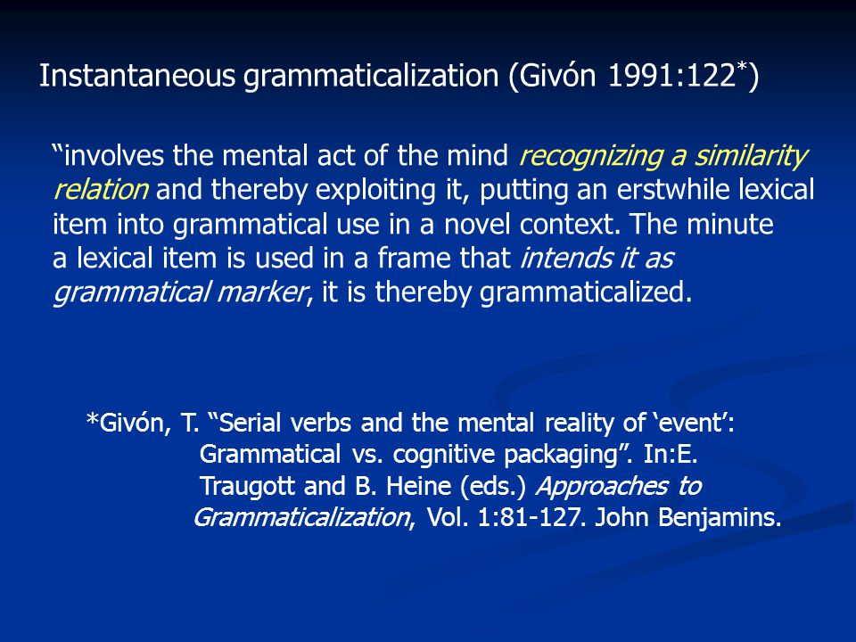 Instantaneous grammaticalization (Givón 1991:122 * ) involves the mental act of the mind recognizing a similarity relation and thereby exploiting it, putting an erstwhile lexical item into grammatical use in a novel context.