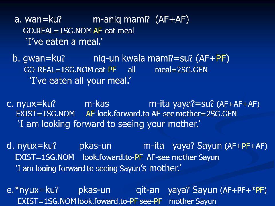 a.wan=ku ʔ m-aniq mami ʔ (AF+AF) GO.REAL=1SG.NOM AF-eat meal 'I've eaten a meal.' b.