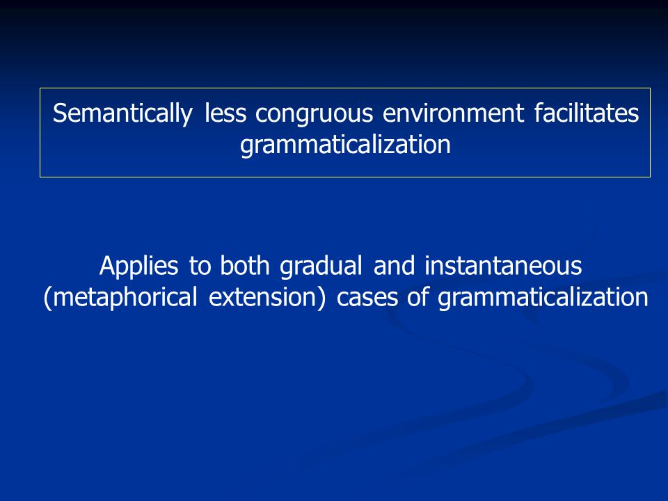 Semantically less congruous environment facilitates grammaticalization Applies to both gradual and instantaneous (metaphorical extension) cases of grammaticalization