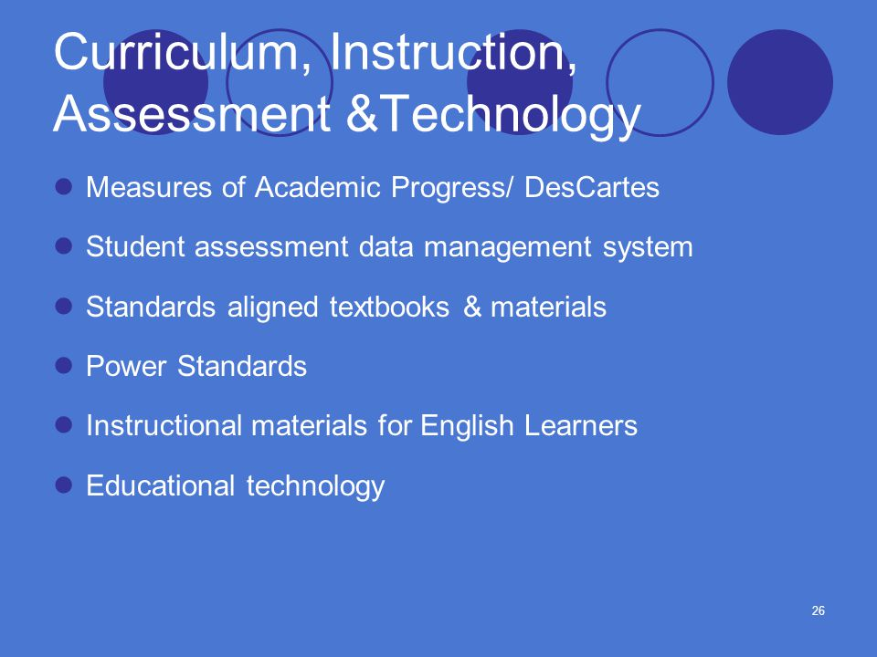 26 Curriculum, Instruction, Assessment &Technology Measures of Academic Progress/ DesCartes Student assessment data management system Standards aligned textbooks & materials Power Standards Instructional materials for English Learners Educational technology