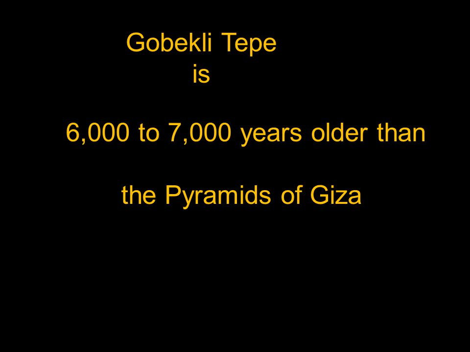 Gobekli Tepe is 6,000 to 7,000 years older than the Pyramids of Giza