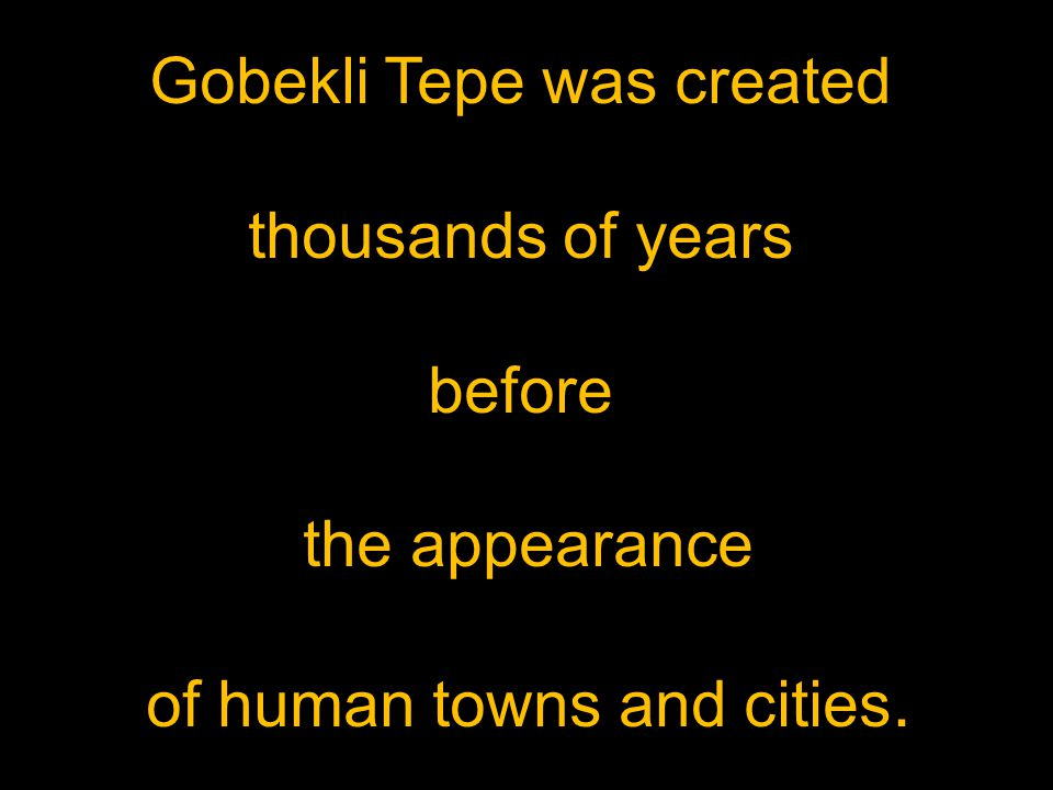 Gobekli Tepe was created thousands of years before the appearance of human towns and cities.