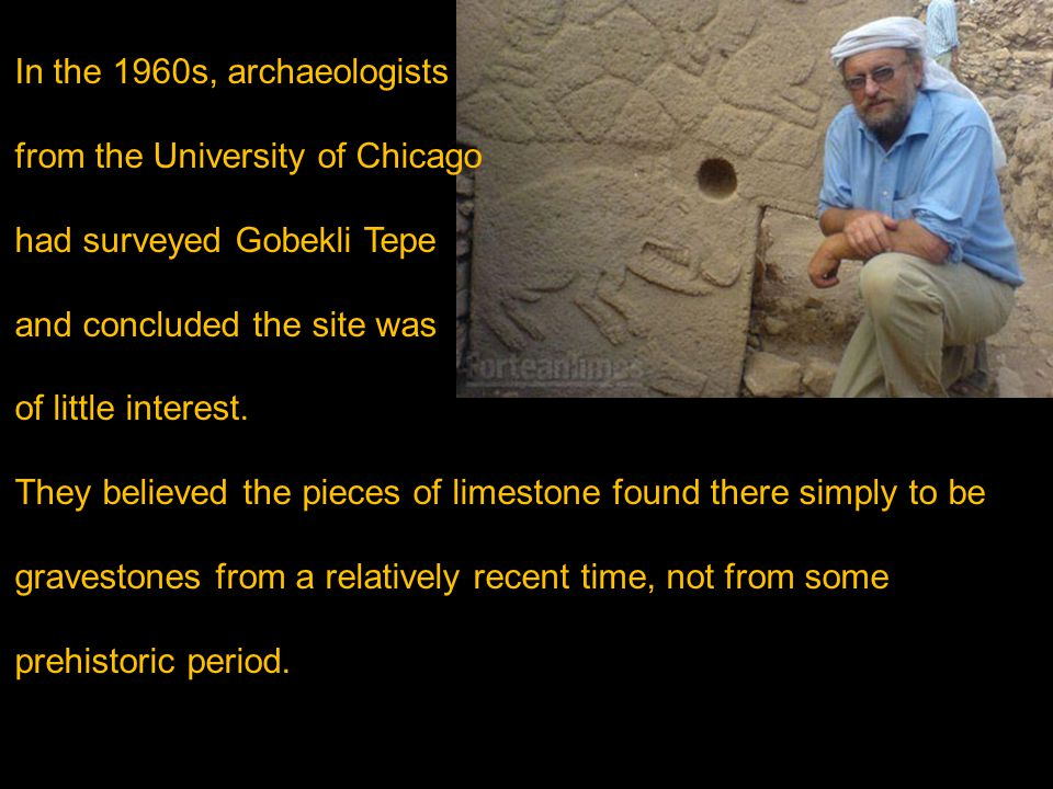 In the 1960s, archaeologists from the University of Chicago had surveyed Gobekli Tepe and concluded the site was of little interest. They believed the