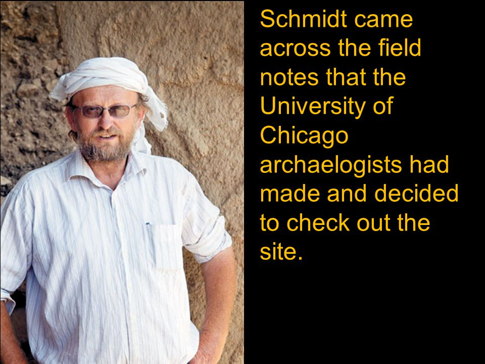 Schmidt came across the field notes that the University of Chicago archaelogists had made and decided to check out the site.
