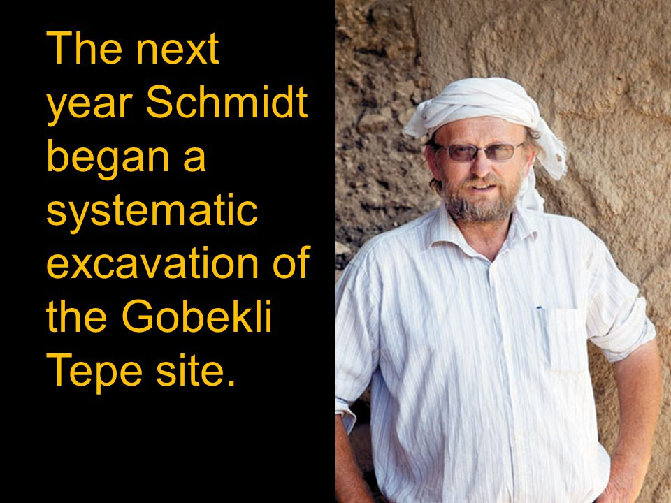 The next year Schmidt began a systematic excavation of the Gobekli Tepe site.