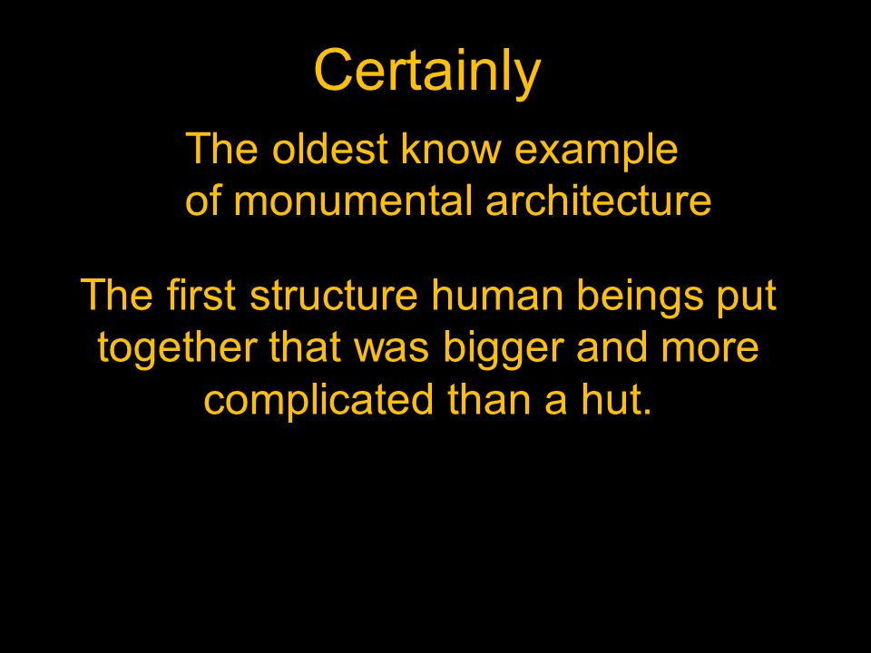 Certainly The oldest know example of monumental architecture The first structure human beings put together that was bigger and more complicated than a