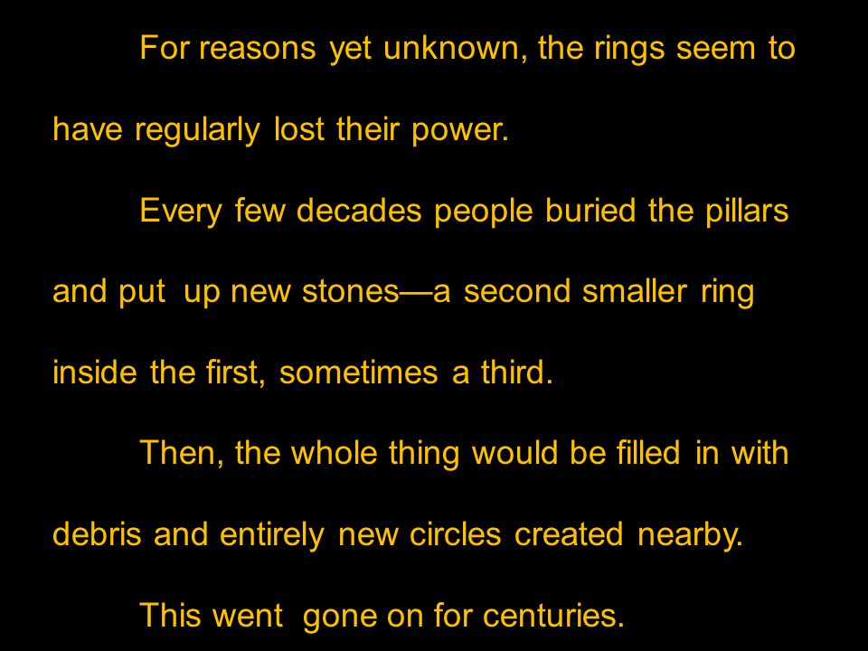For reasons yet unknown, the rings seem to have regularly lost their power. Every few decades people buried the pillars and put up new stones—a second