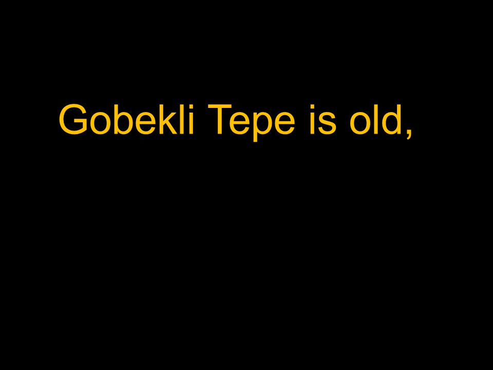 Gobekli Tepe is old,