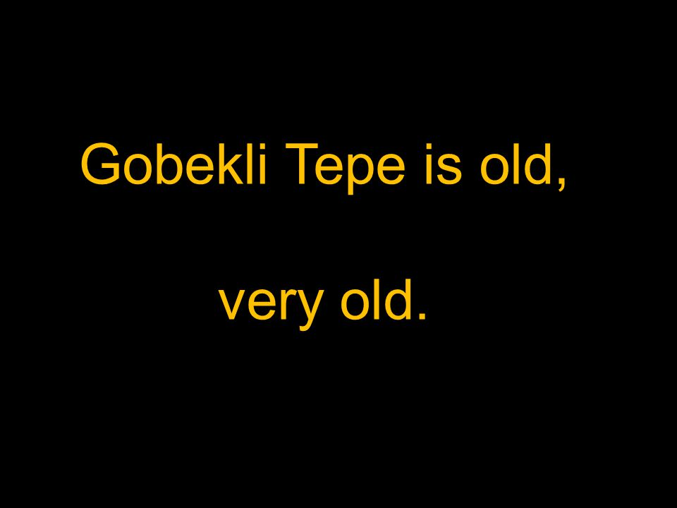 Gobekli Tepe is old, very old.