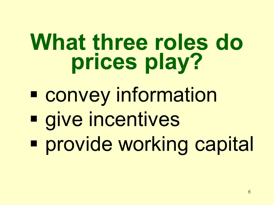 6 What three roles do prices play?  convey information  give incentives  provide working capital