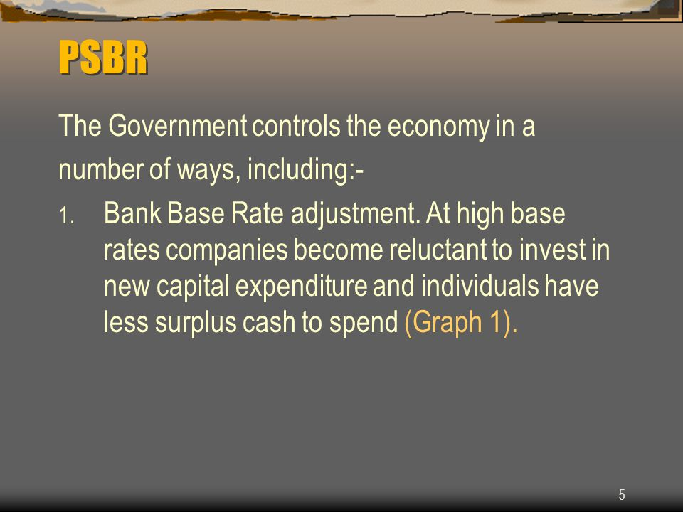 5 PSBR The Government controls the economy in a number of ways, including:- 1.