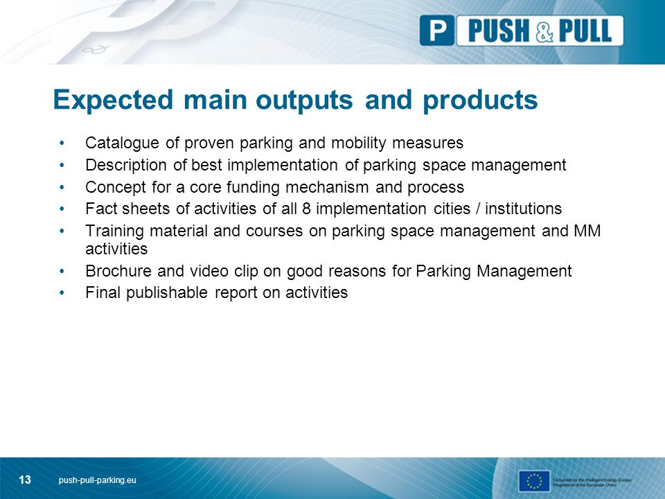 push-pull-parking.eu 13 Expected main outputs and products Catalogue of proven parking and mobility measures Description of best implementation of parking space management Concept for a core funding mechanism and process Fact sheets of activities of all 8 implementation cities / institutions Training material and courses on parking space management and MM activities Brochure and video clip on good reasons for Parking Management Final publishable report on activities