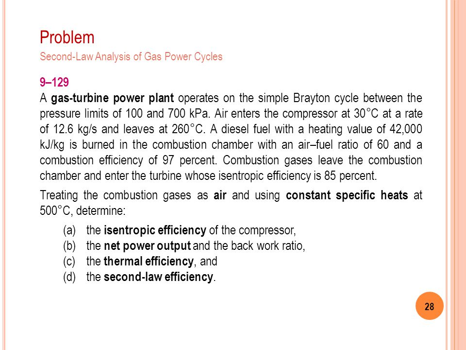28 Problem 9–129 A gas-turbine power plant operates on the simple Brayton cycle between the pressure limits of 100 and 700 kPa. Air enters the compres