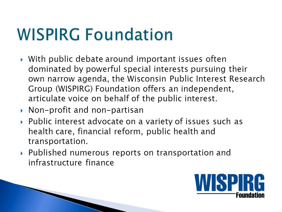  With public debate around important issues often dominated by powerful special interests pursuing their own narrow agenda, the Wisconsin Public Interest Research Group (WISPIRG) Foundation offers an independent, articulate voice on behalf of the public interest.