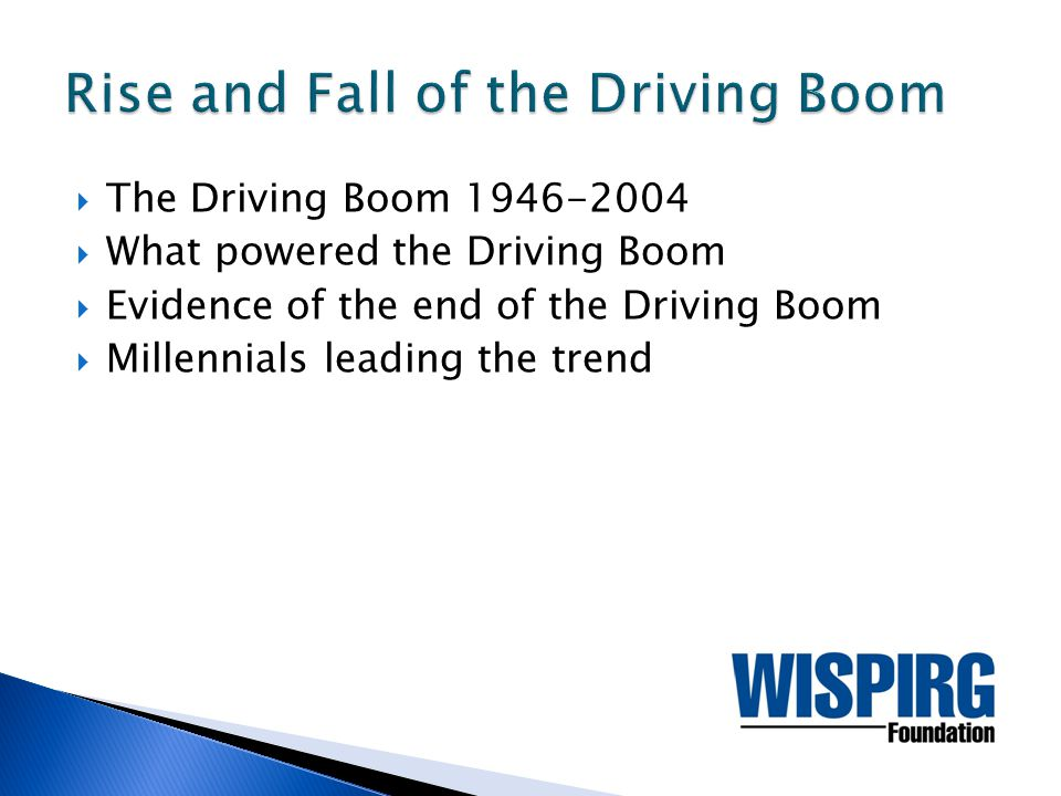  The Driving Boom 1946-2004  What powered the Driving Boom  Evidence of the end of the Driving Boom  Millennials leading the trend