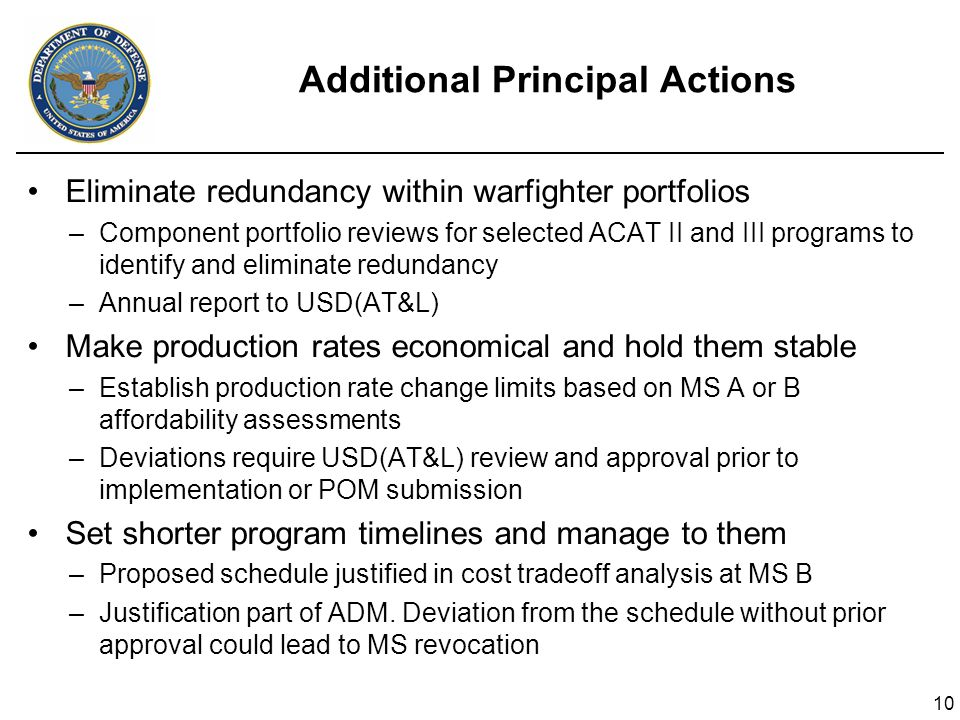 10 Additional Principal Actions Eliminate redundancy within warfighter portfolios –Component portfolio reviews for selected ACAT II and III programs to identify and eliminate redundancy –Annual report to USD(AT&L) Make production rates economical and hold them stable –Establish production rate change limits based on MS A or B affordability assessments –Deviations require USD(AT&L) review and approval prior to implementation or POM submission Set shorter program timelines and manage to them –Proposed schedule justified in cost tradeoff analysis at MS B –Justification part of ADM.