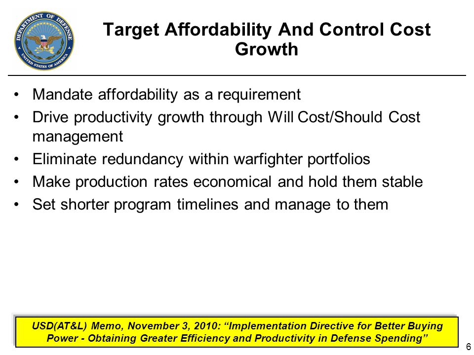 6 Target Affordability And Control Cost Growth Mandate affordability as a requirement Drive productivity growth through Will Cost/Should Cost management Eliminate redundancy within warfighter portfolios Make production rates economical and hold them stable Set shorter program timelines and manage to them USD(AT&L) Memo, November 3, 2010: Implementation Directive for Better Buying Power - Obtaining Greater Efficiency and Productivity in Defense Spending