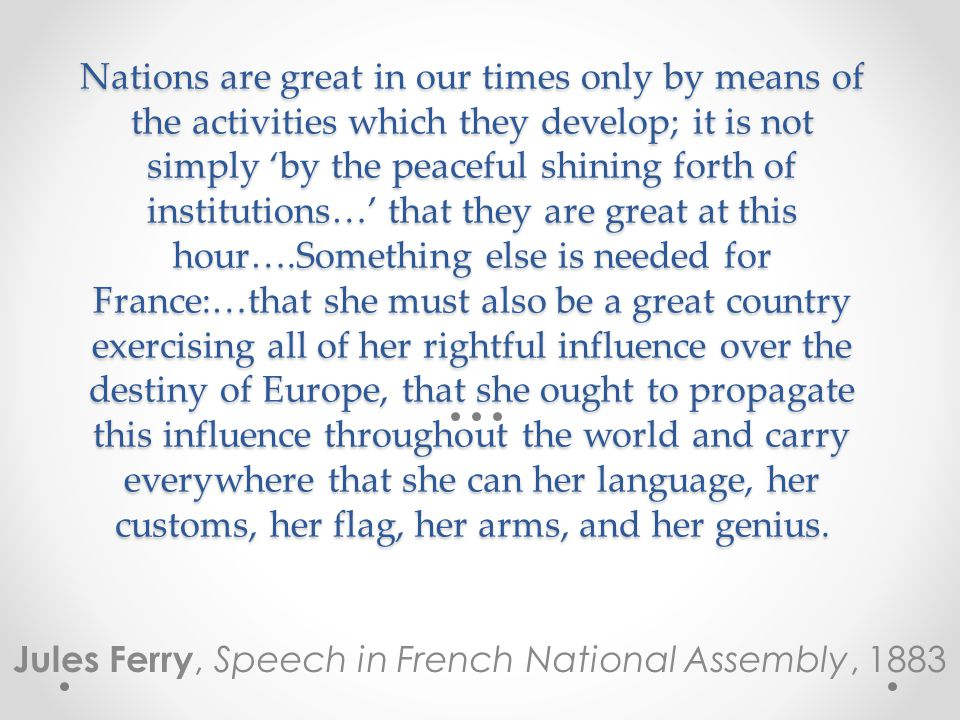 Nations are great in our times only by means of the activities which they develop; it is not simply 'by the peaceful shining forth of institutions…' that they are great at this hour….Something else is needed for France:…that she must also be a great country exercising all of her rightful influence over the destiny of Europe, that she ought to propagate this influence throughout the world and carry everywhere that she can her language, her customs, her flag, her arms, and her genius.