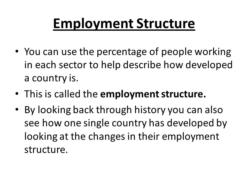 Employment Structure You can use the percentage of people working in each sector to help describe how developed a country is. This is called the emplo