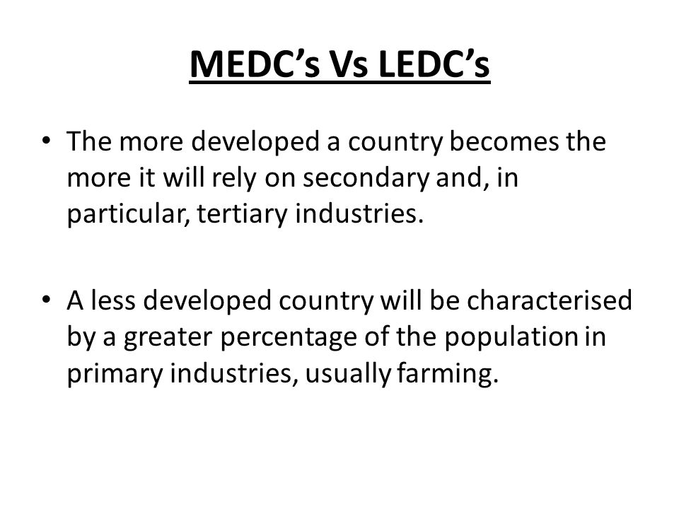 MEDC's Vs LEDC's The more developed a country becomes the more it will rely on secondary and, in particular, tertiary industries. A less developed cou