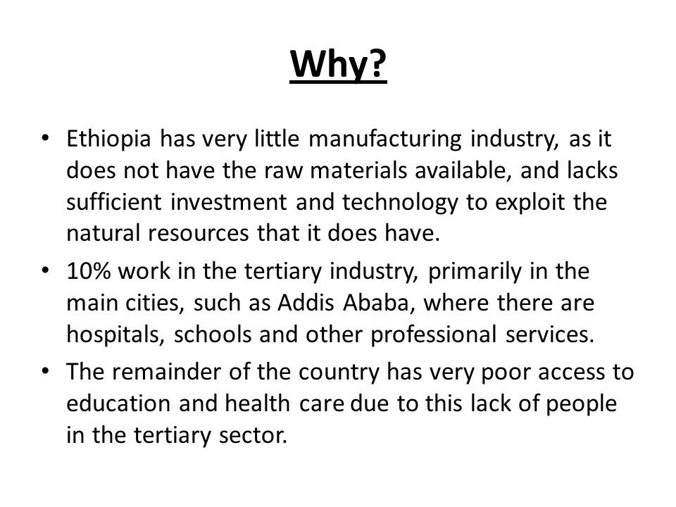 Why? Ethiopia has very little manufacturing industry, as it does not have the raw materials available, and lacks sufficient investment and technology