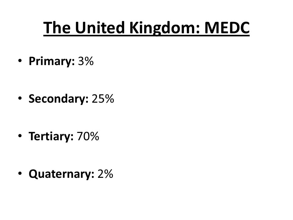 The United Kingdom: MEDC Primary: 3% Secondary: 25% Tertiary: 70% Quaternary: 2%