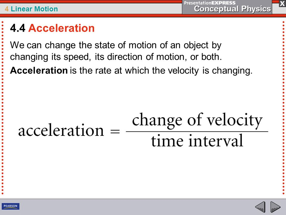 4 Linear Motion We can change the state of motion of an object by changing its speed, its direction of motion, or both. Acceleration is the rate at wh
