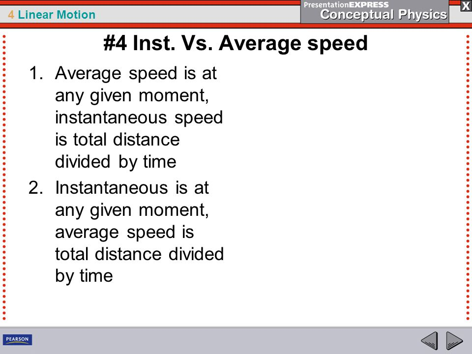 4 Linear Motion #4 Inst. Vs. Average speed 1.Average speed is at any given moment, instantaneous speed is total distance divided by time 2.Instantaneo