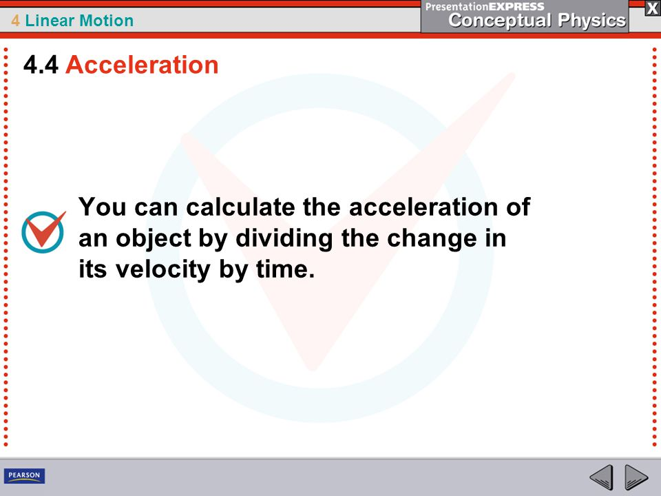 4 Linear Motion You can calculate the acceleration of an object by dividing the change in its velocity by time. 4.4 Acceleration