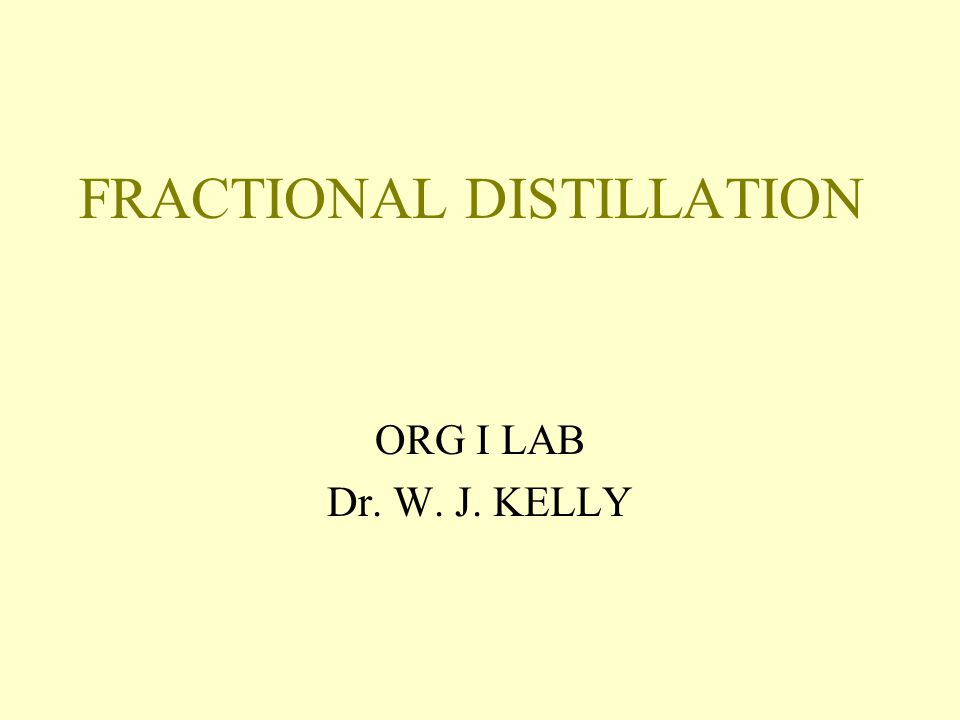 FRACTIONAL DISTILLATION ORG I LAB Dr. W. J. KELLY