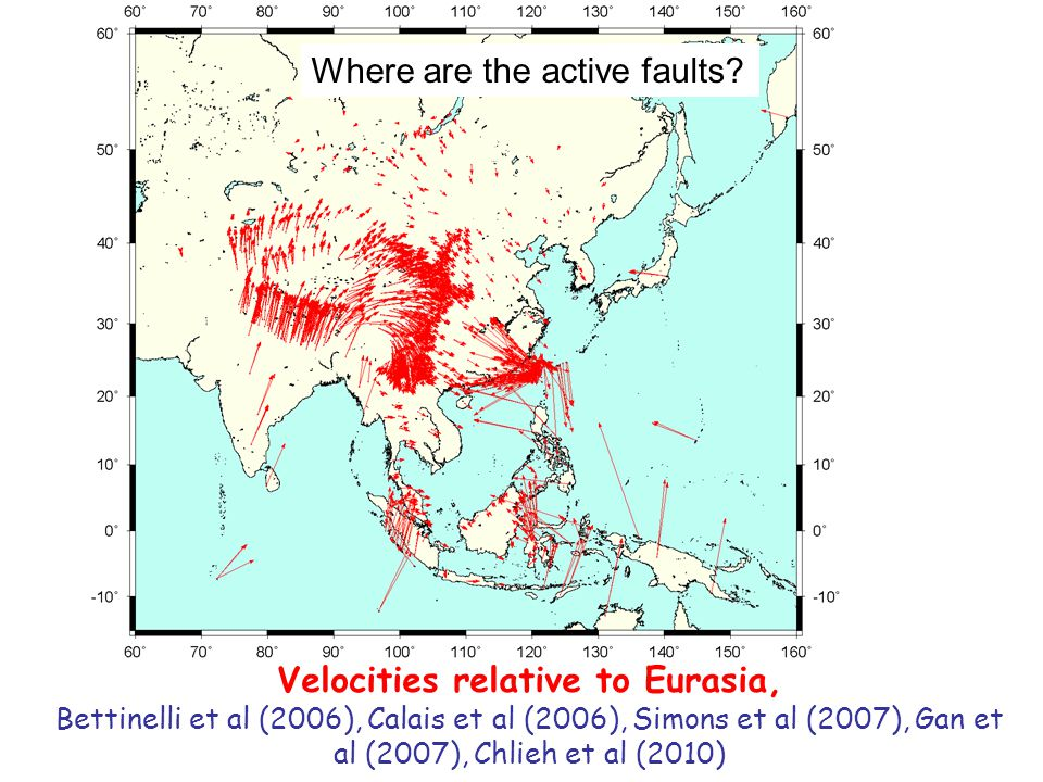 Velocities relative to Eurasia, Bettinelli et al (2006), Calais et al (2006), Simons et al (2007), Gan et al (2007), Chlieh et al (2010) Where are the active faults?