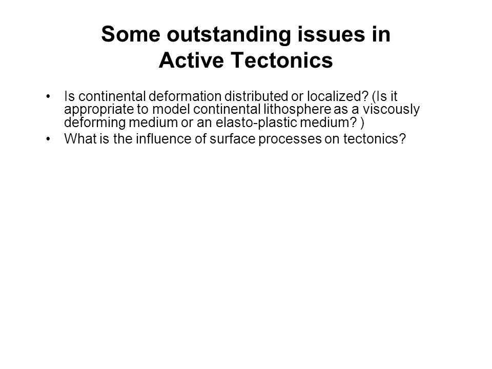 Some outstanding issues in Active Tectonics Is continental deformation distributed or localized.