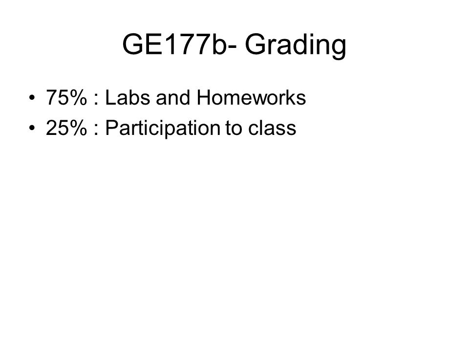 GE177b- Grading 75% : Labs and Homeworks 25% : Participation to class