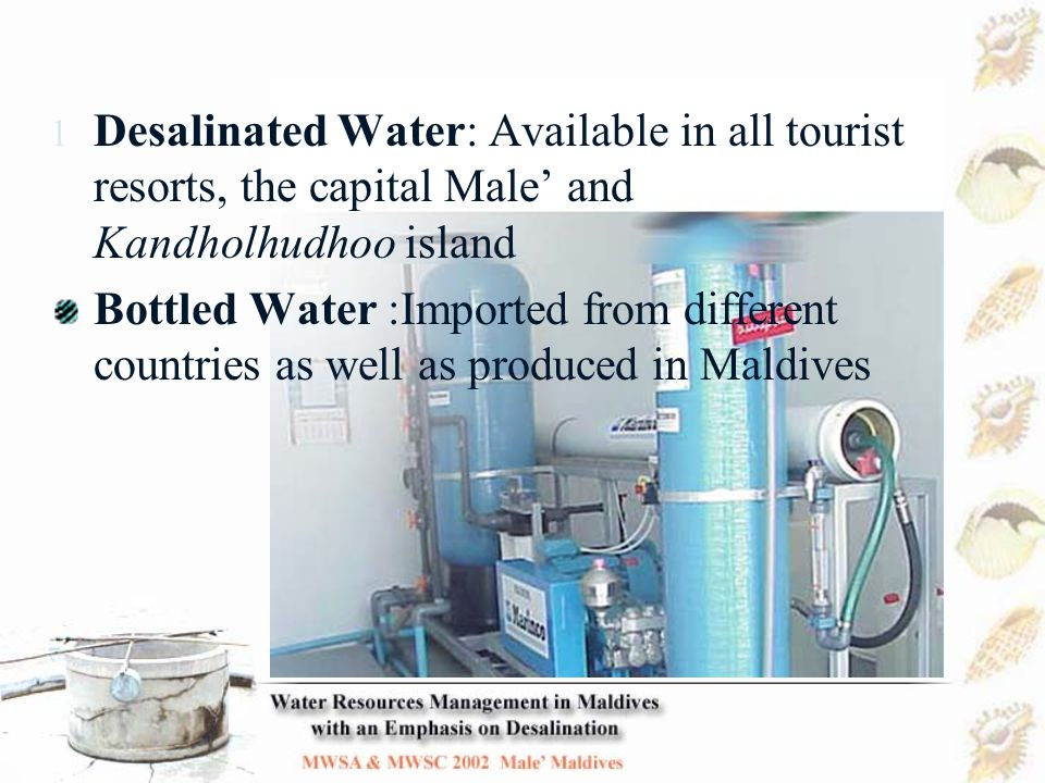 History of water supply and sanitation in Male' 1906 – Groundwater problems identified and construction of public rainwater tanks began 1970's - Frequent outbreaks of waterborne diseases due to groundwater contamination 1980's - Community and household rainwater tanks and comprehensive sewerage system built 1990's - Desalination found to be necessary and expanded steadily to meet increasing demand