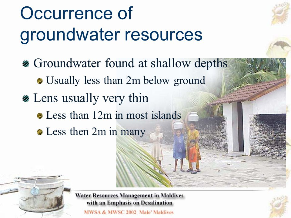 Vulnerability of groundwater resources Because they are shallow, groundwater resources are prone to pollution from above Because lenses are thin, they are prone to increased salinity as a result of over extraction Sea level rises have also increased the threat to Maldives' groundwater