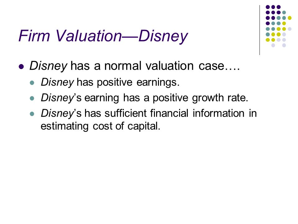 Firm Valuation—Disney Disney has a normal valuation case…. Disney has positive earnings. Disney's earning has a positive growth rate. Disney's has suf