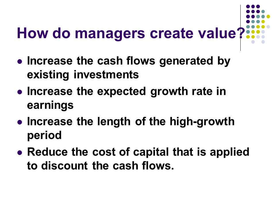 How do managers create value? Increase the cash flows generated by existing investments Increase the expected growth rate in earnings Increase the len