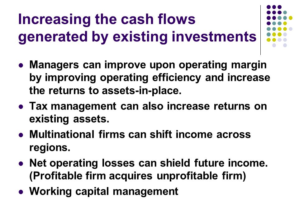 Increasing the cash flows generated by existing investments Managers can improve upon operating margin by improving operating efficiency and increase