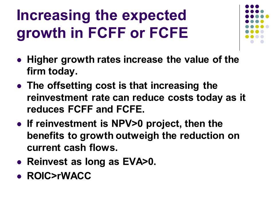 Increasing the expected growth in FCFF or FCFE Higher growth rates increase the value of the firm today. The offsetting cost is that increasing the re